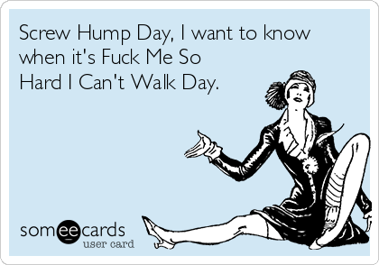 Screw-Hump-Day-I-Want-To-Know-When-Its-Fuck-Me-So-Hard-I-Cant-Walk-Day